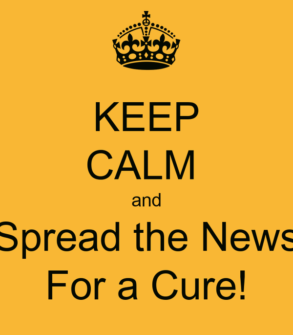 KEEP CALM  and Spread the News For a Cure!