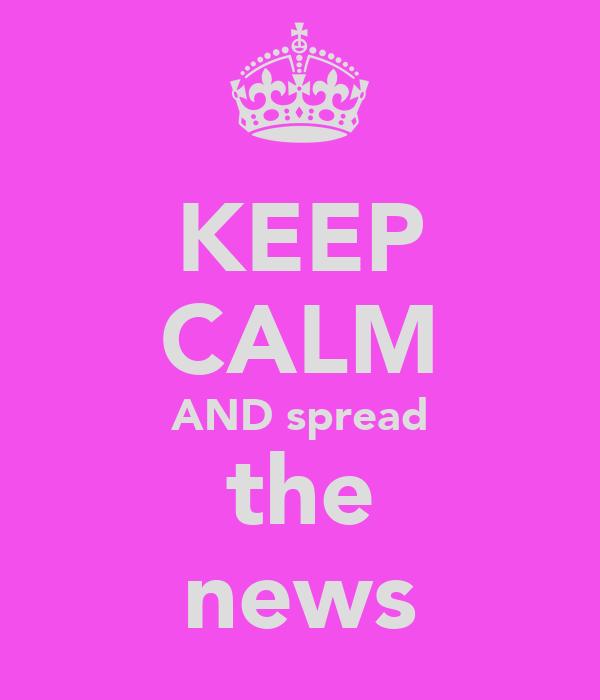 KEEP CALM AND spread the news