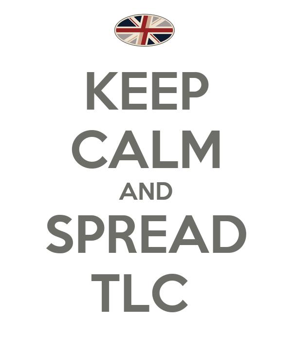 KEEP CALM AND SPREAD TLC