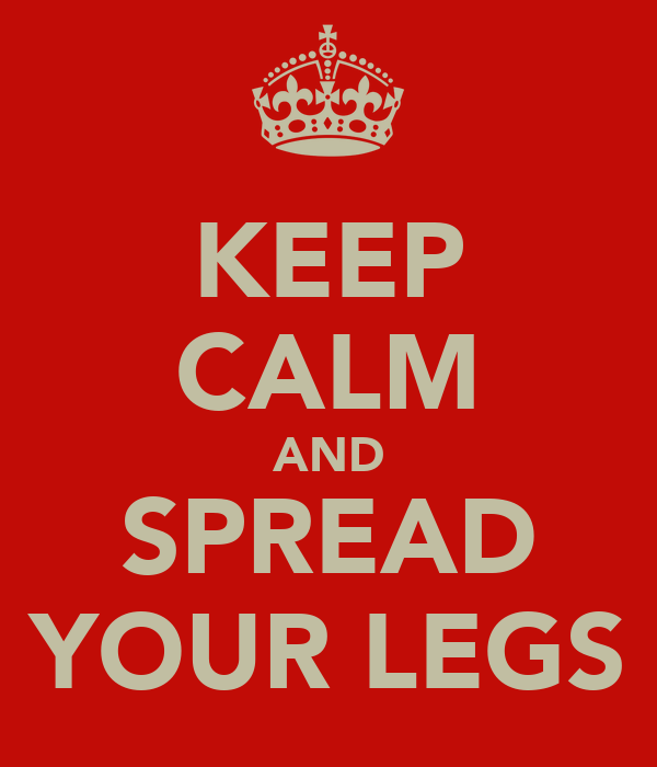 KEEP CALM AND SPREAD YOUR LEGS