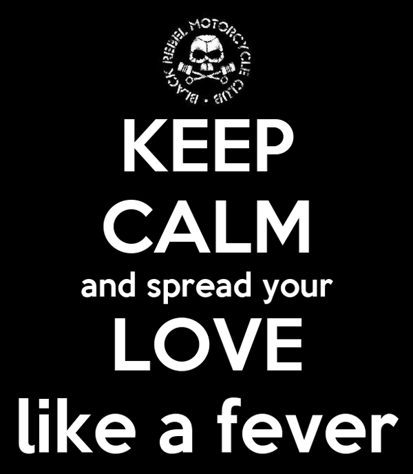 KEEP CALM and spread your LOVE like a fever