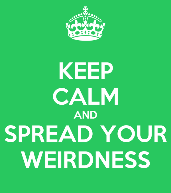 KEEP CALM AND SPREAD YOUR WEIRDNESS