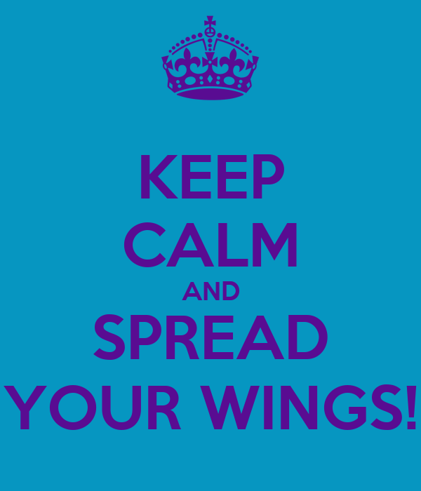 KEEP CALM AND SPREAD YOUR WINGS!