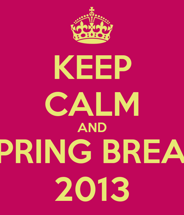 KEEP CALM AND SPRING BREAK 2013
