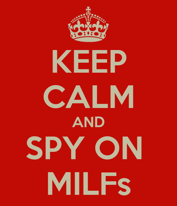 KEEP CALM AND SPY ON  MILFs
