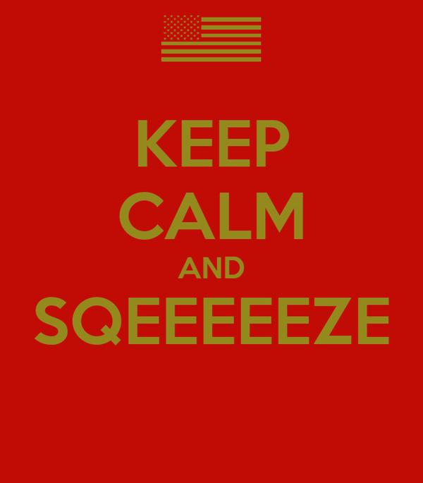 KEEP CALM AND SQEEEEEZE