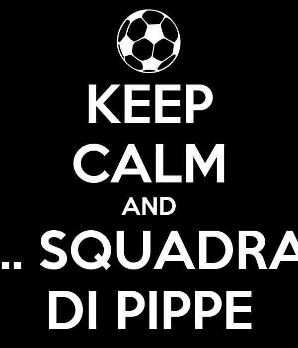 KEEP CALM AND ... SQUADRA DI PIPPE