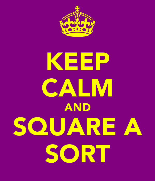 KEEP CALM AND SQUARE A SORT
