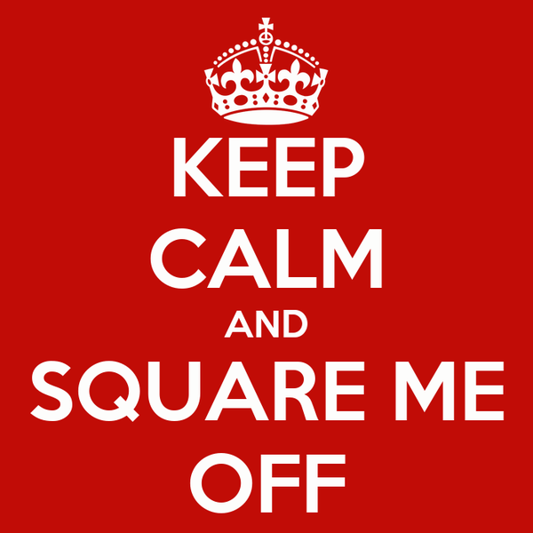 KEEP CALM AND SQUARE ME OFF