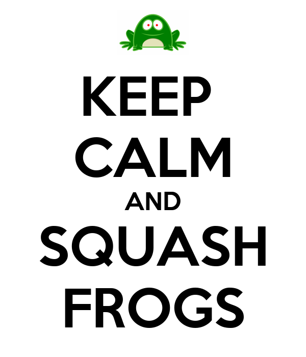 KEEP  CALM AND SQUASH FROGS