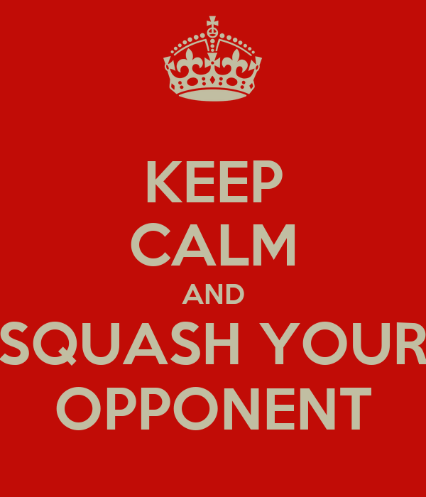 KEEP CALM AND SQUASH YOUR OPPONENT