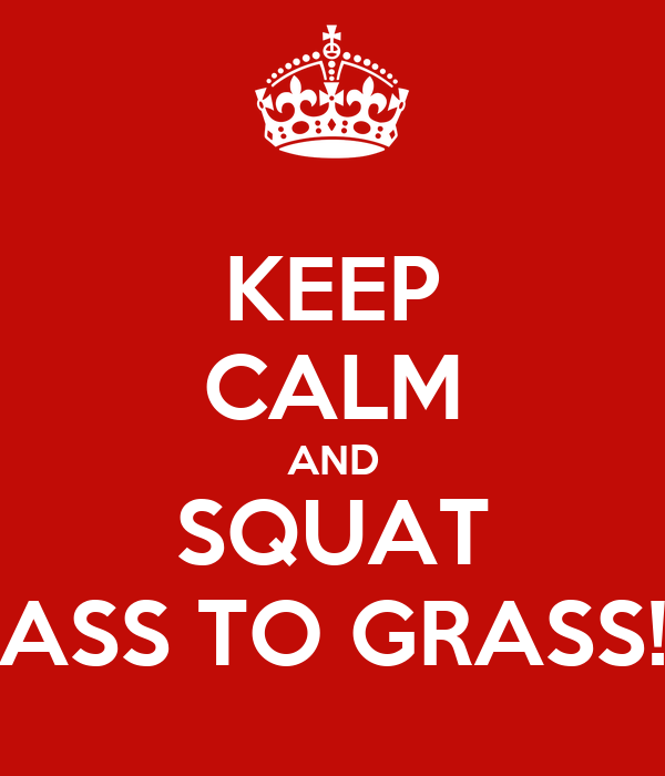 KEEP CALM AND SQUAT ASS TO GRASS!