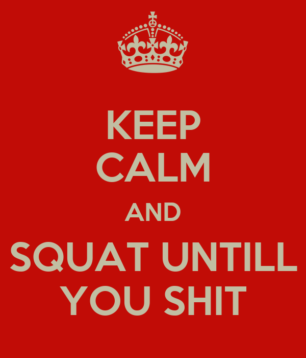 KEEP CALM AND SQUAT UNTILL YOU SHIT
