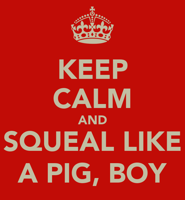 KEEP CALM AND SQUEAL LIKE A PIG, BOY