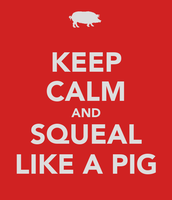 KEEP CALM AND SQUEAL LIKE A PIG