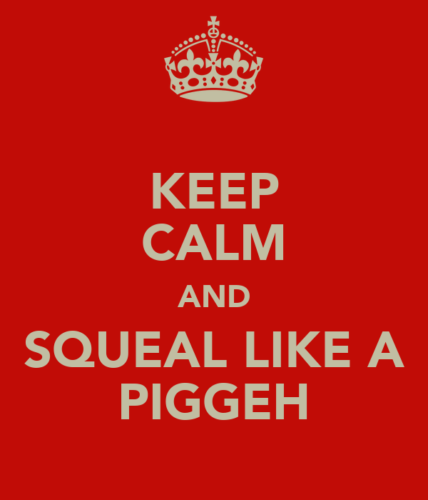 KEEP CALM AND SQUEAL LIKE A PIGGEH