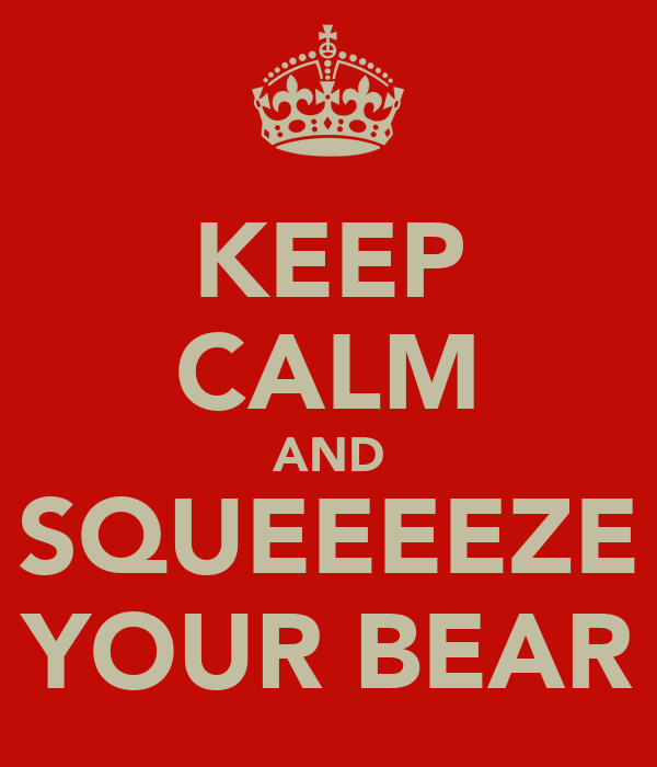 KEEP CALM AND SQUEEEEZE YOUR BEAR
