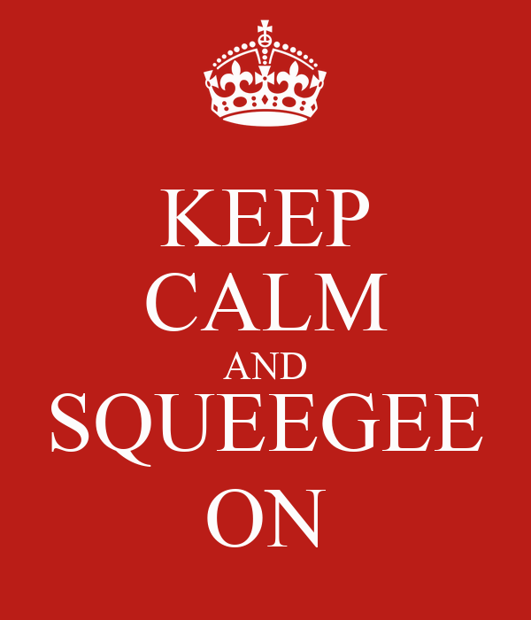 KEEP CALM AND SQUEEGEE ON