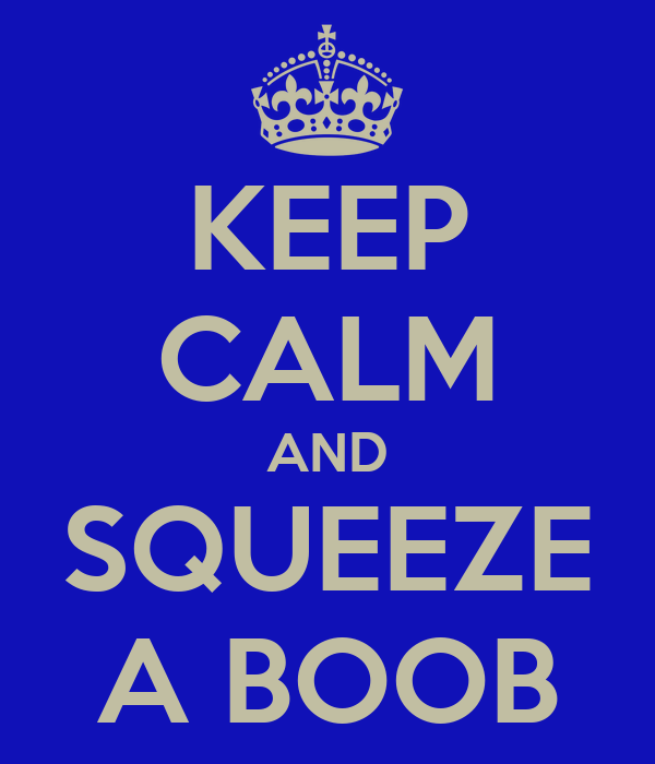 KEEP CALM AND SQUEEZE A BOOB