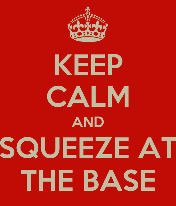 KEEP CALM AND SQUEEZE AT THE BASE