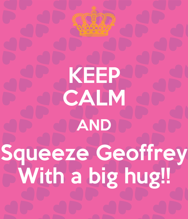 KEEP CALM AND Squeeze Geoffrey With a big hug!!