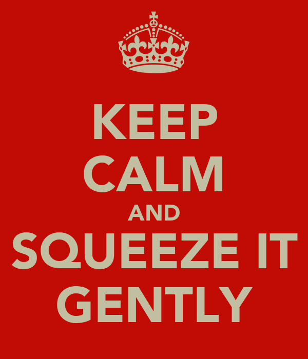 KEEP CALM AND SQUEEZE IT GENTLY