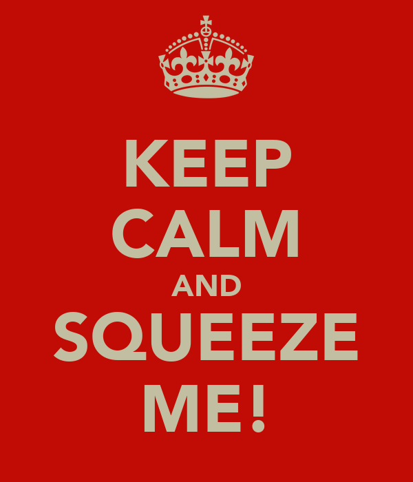 KEEP CALM AND SQUEEZE ME!