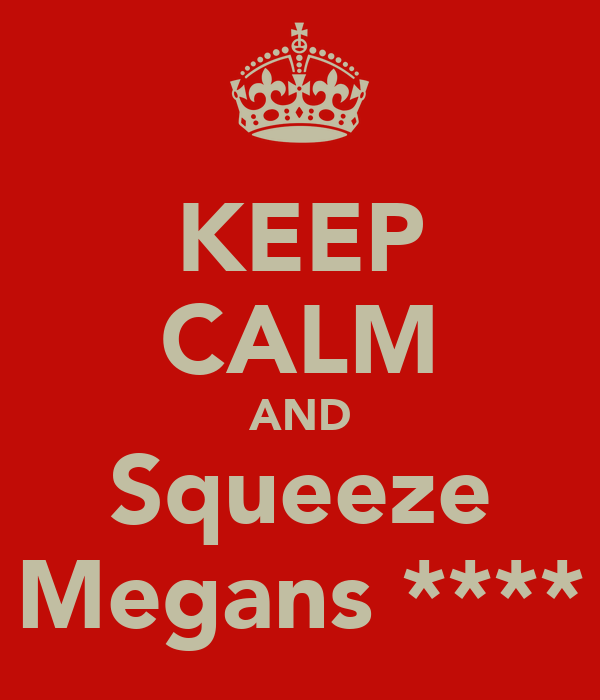 KEEP CALM AND Squeeze Megans ****