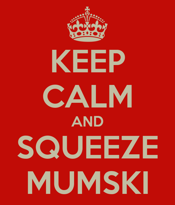 KEEP CALM AND SQUEEZE MUMSKI