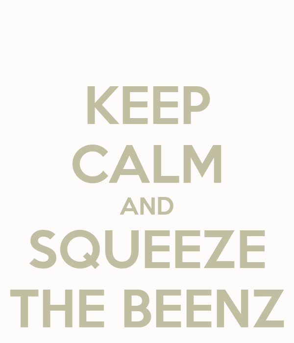 KEEP CALM AND SQUEEZE THE BEENZ
