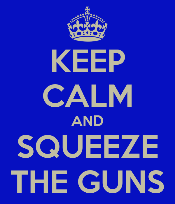KEEP CALM AND SQUEEZE THE GUNS