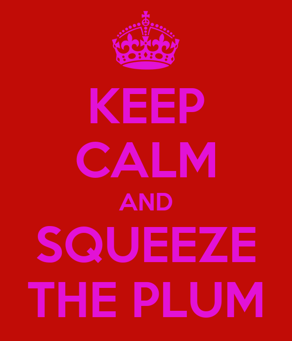 KEEP CALM AND SQUEEZE THE PLUM