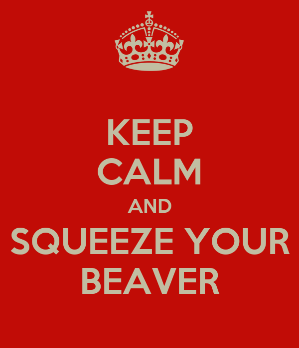 KEEP CALM AND SQUEEZE YOUR BEAVER
