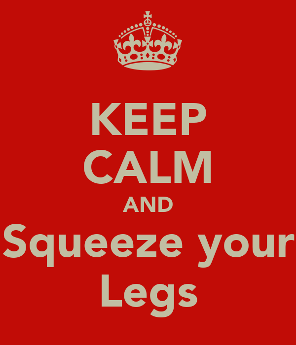 KEEP CALM AND Squeeze your Legs