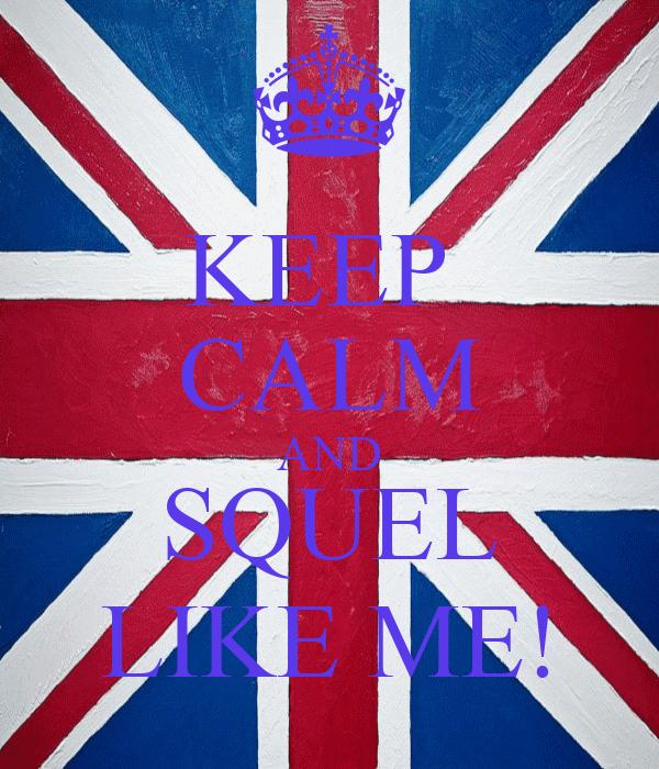 KEEP  CALM AND SQUEL LIKE ME!