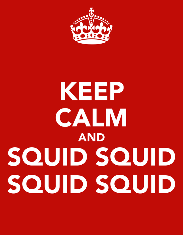 KEEP CALM AND SQUID SQUID SQUID SQUID