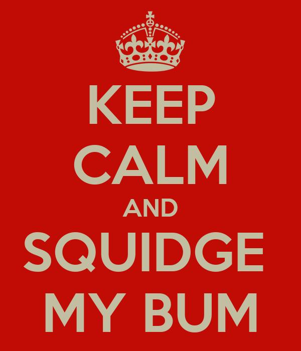 KEEP CALM AND SQUIDGE  MY BUM