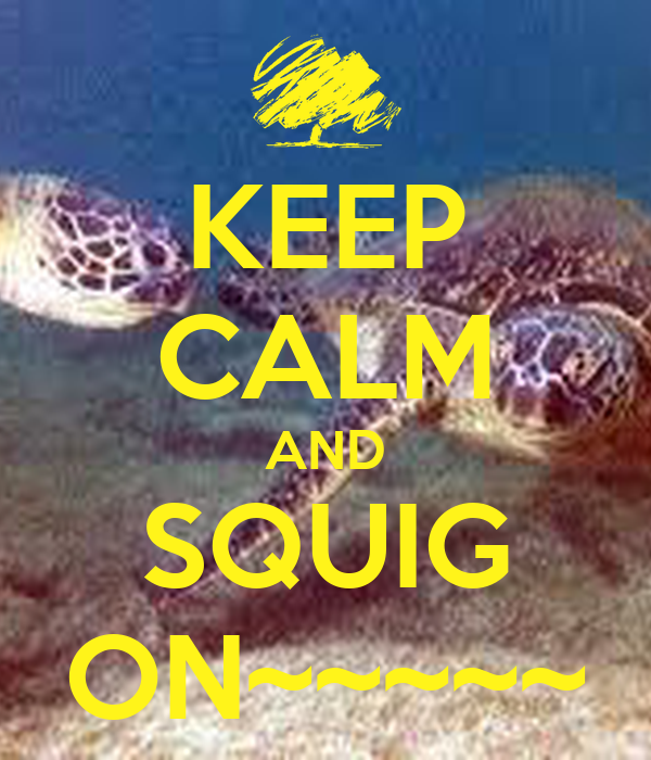 KEEP CALM AND SQUIG ON~~~~~