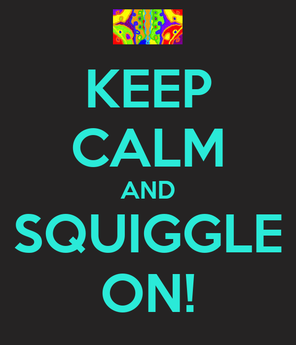 KEEP CALM AND SQUIGGLE ON!