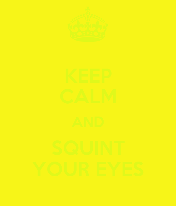 KEEP CALM AND SQUINT YOUR EYES
