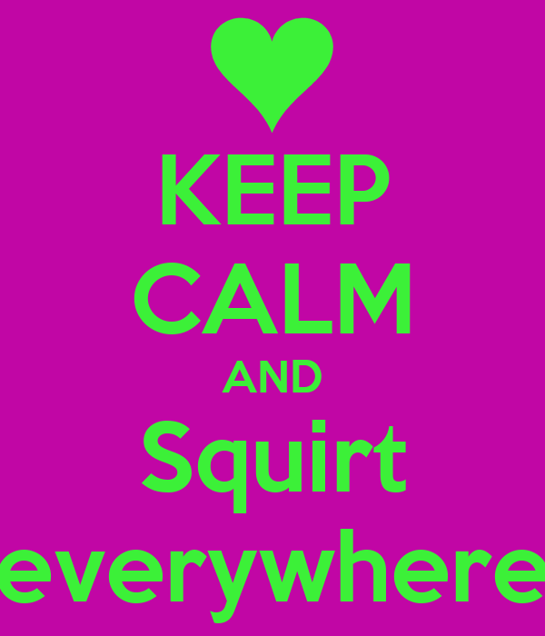 KEEP CALM AND Squirt everywhere