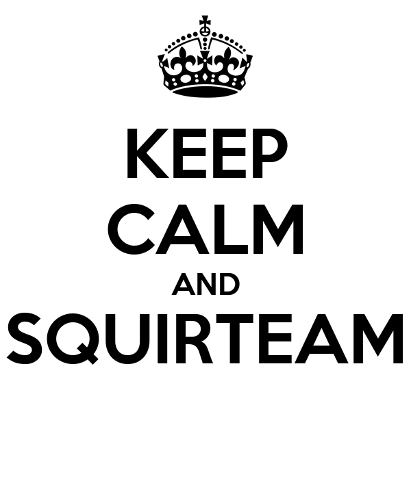 KEEP CALM AND SQUIRTEAM