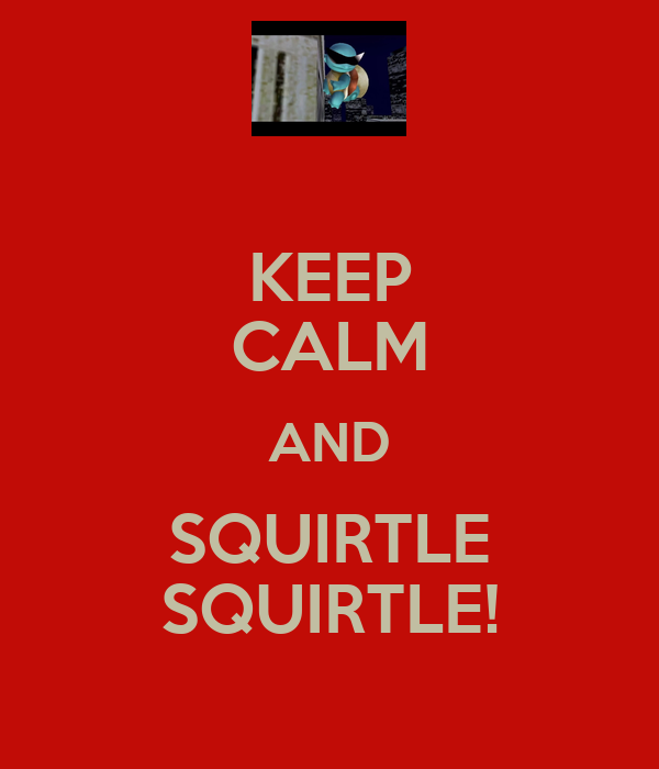 KEEP CALM AND SQUIRTLE SQUIRTLE!