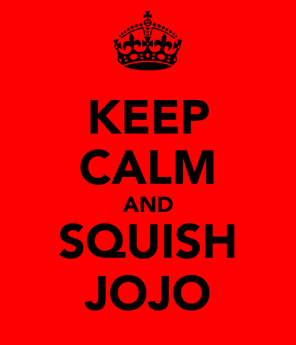 KEEP CALM AND SQUISH JOJO