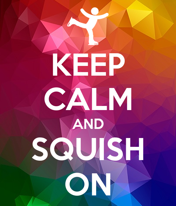 KEEP CALM AND SQUISH ON