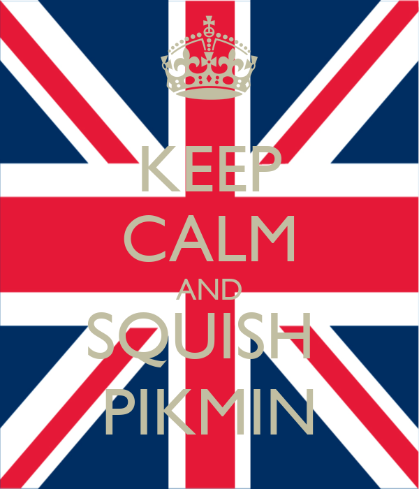 KEEP CALM AND SQUISH  PIKMIN