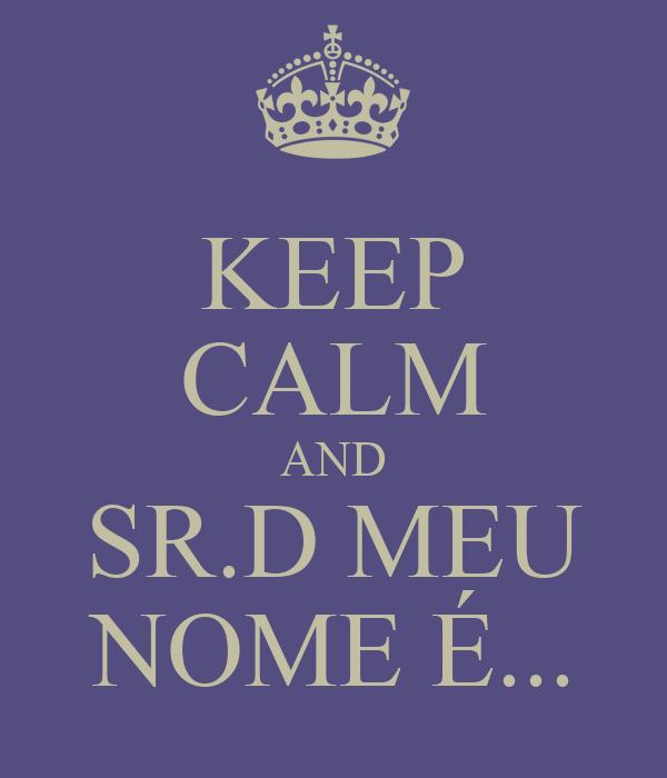 KEEP CALM AND SR.D MEU NOME É...