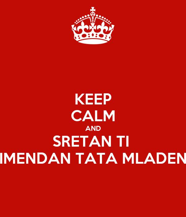 KEEP CALM AND SRETAN TI  IMENDAN TATA MLADEN