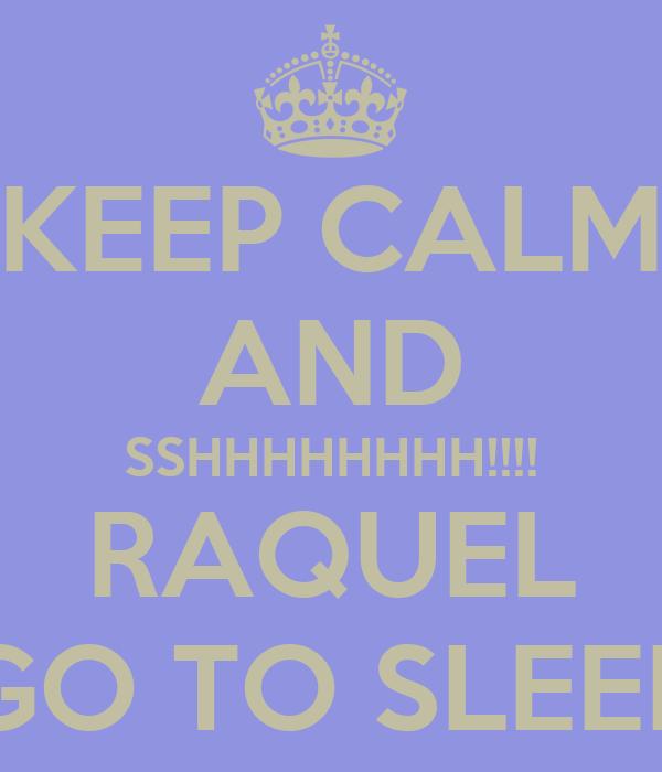 KEEP CALM AND SSHHHHHHHH!!!! RAQUEL GO TO SLEEP