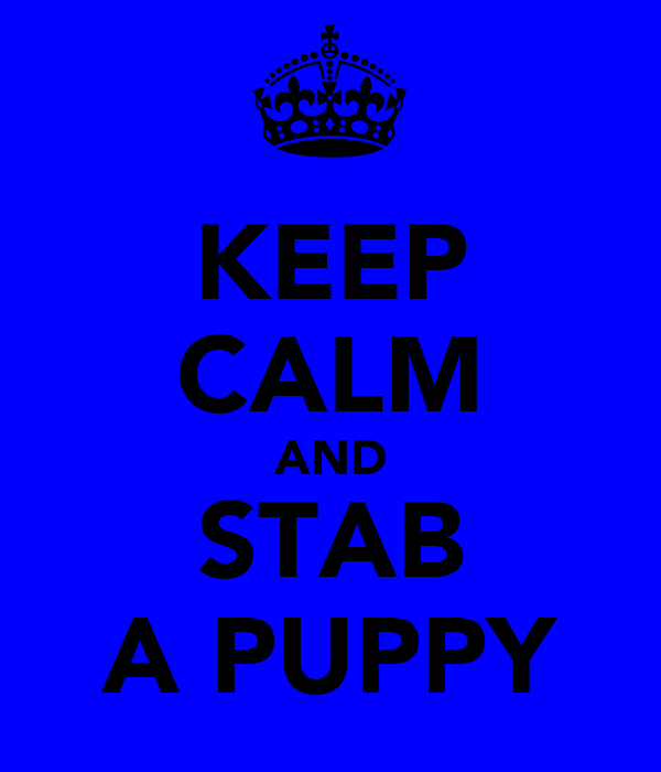 KEEP CALM AND STAB A PUPPY
